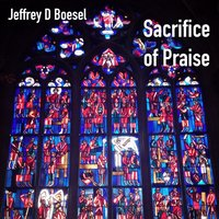Sacrifice of Praise — Jeffrey D Boesel