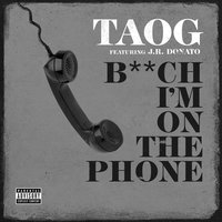 Bitch I'm on the Phone — J.R. Donato, TAOG