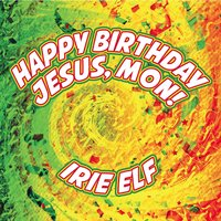 Happy Birthday Jesus, Mon! — Irie Elf