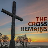 The Cross Remains — Alob