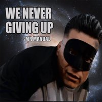 We Never Giving Up — Mr. Manual