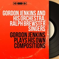 Gordon Jenkins Plays His Own Compositions — Gordon Jenkins and His Orchestra, Ralph Brewster Singers, Gordon Jenkins and His Orchestra, Ralph Brewster Singers