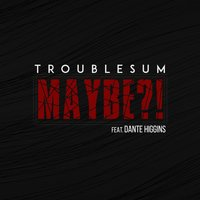 Maybe — Troublesum, Dante Higgins
