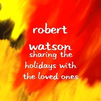 Sharing the Holidays With the Loved Ones — Robert Watson