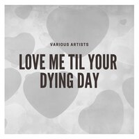 Love Me Til Your Dying Day — сборник