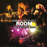 Somebody Better Get a Room — The Catholic Girls
