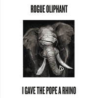 I Gave the Pope a Rhino — Rogue Oliphant
