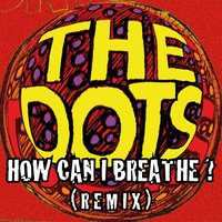 How Can I Breathe — The Dots