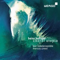 Holliger: Choral Utopia — Heinz Holliger, Marcus Creed, SWR Vokalensemble