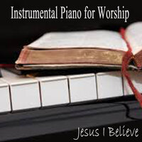 Instrumental Piano for Worship - Jesus I Believe — John Stephens