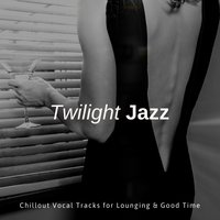Twilight Jazz - Chillout Vocal Tracks For Lounging & Good Time — Ibiza Fashion House