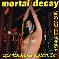 Sickening Erotic Fanaticism — Mortal Decay