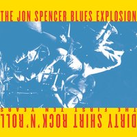Dirty Shirt Rock 'N' Roll: The First 10 Years — The Jon Spencer Blues Explosion