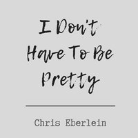 I Don't Have to Be Pretty — Chris Eberlein