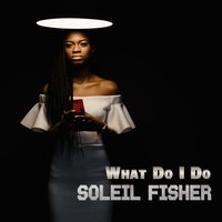 What Do I Do — Soleil Fisher, Soleil Fiaher