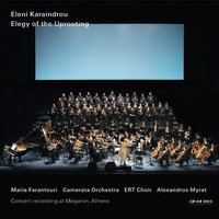 Karaindrou: Elegy Of The Uprooting — Alexandros Myrat, Camerata, Friends of Music Orchestra, Eleni Karaindrou, Maria Farantouri, Choir of ERT