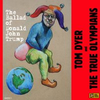 The Ballad of Donald John Trump — Tom Dyer, Tom Dyer and The True Olympians, The True Olympians