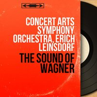 The Sound of Wagner — Concert Arts Symphony Orchestra, Erich Leinsdorf, Рихард Вагнер
