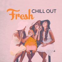 Fresh Chill Out - Chill Out Music, Deep Lounge, Beach Party — Light Chill Out