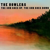 The Sun Goes Up, The Sun Goes Down — The Howlers