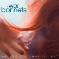 We Are All That Is Left — The War Bonnets