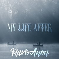 My Life after — RaveAnon
