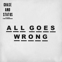 All Goes Wrong — Chase & Status, Tom Grennan