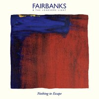 Nothing to Escape — Fairbanks & the Lonesome Light