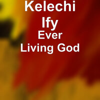 Ever Living God — Kelechi Ify