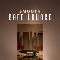 Smooth Cafe Lounge – Soft and Calm Jazz, Music Cafe, Nice Time — Café Lounge