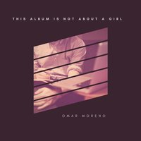 This Album Is Not about a Girl — Omar Moreno