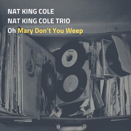Oh Mary Don't You Weep — Nat King Cole, Nat King Cole Trio, Nat King Cole, Nat King Cole And His Trio