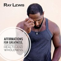 Affirmations for Greatness, Health and Wholeness — Ray Lewis