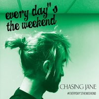 Everyday's the Weekend — Chasing Jane