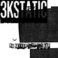 No Better Than the Bad — 3kStatic