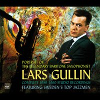 Portrait of the Legendary Baritone Saxophonist Lars Gullin. Complete 1956-1960 Studio Recordings. Featuring Sweden's Top Jazzmen — Lars Gullin