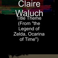 "Title Theme (From ""the Legend of Zelda, Ocarina of Time"") — Claire Waluch"