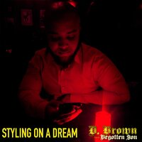 Styling on a Dream — D. Brown the Begotten Son