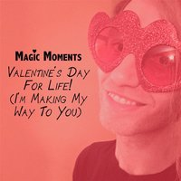 Valentine's Day for Life! (I'm Making My Way to You) — Magic Moments