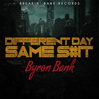Different Day Same S#it — Byron Bank