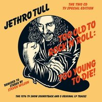 Too Old To Rock 'N' Roll: Too Young To Die! — Jethro Tull