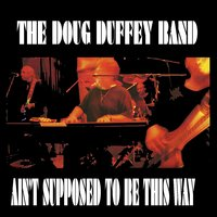 Ain't Supposed to Be This Way — The Doug Duffey Band