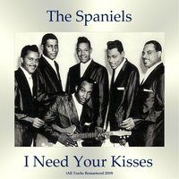 I Need Your Kisses — The Spaniels