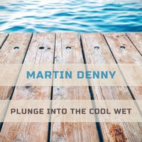 Plunge Into The Cool Wet — Martin Denny