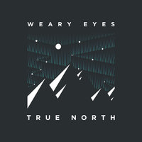 True North — Weary Eyes