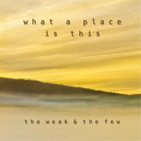 What a Place Is This — The Weak & the Few