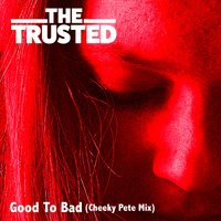 Good to Bad — Pete Gleadall, The Trusted