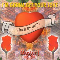 I'm Gonna Get Your Love (Inch by Inch) — Master J
