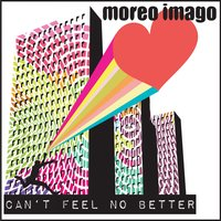 Can't Feel No Better — Moreo Imago