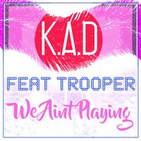We Aint Playing — Trooper, K.A.D, Tropper